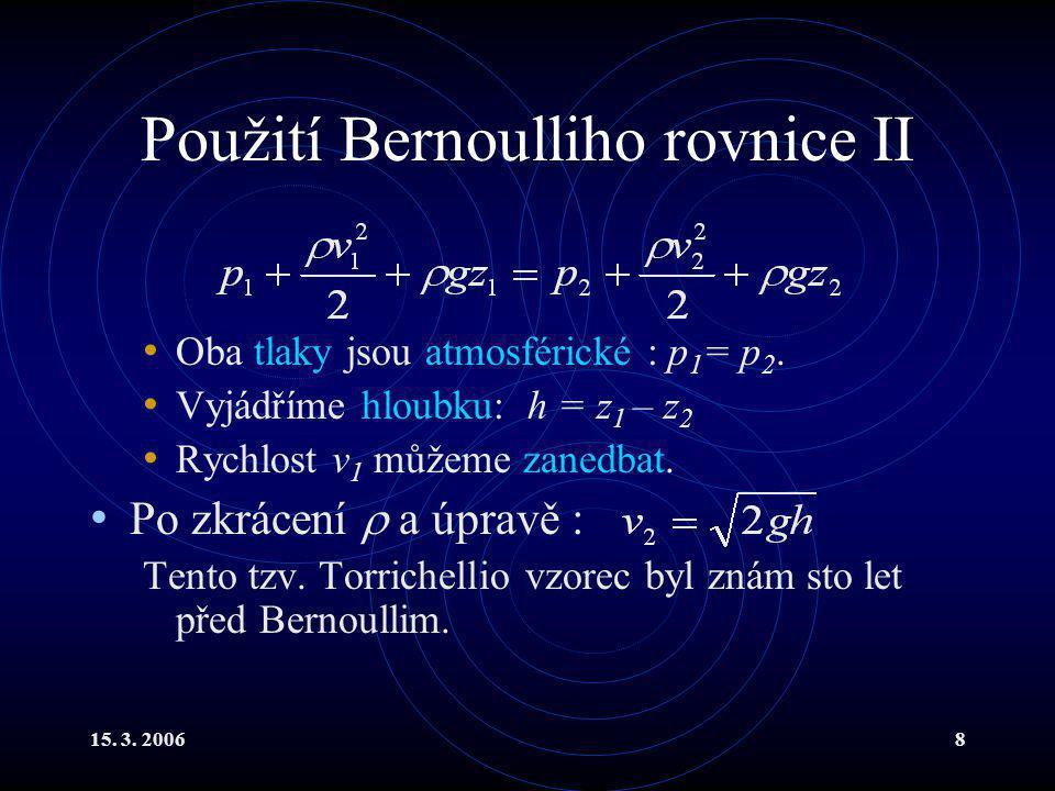 15. 3. 20068 Použití Bernoulliho rovnice II Oba tlaky jsou atmosférické : p 1 = p 2. Vyjádříme hloubku: h = z 1 – z 2 Rychlost v 1 můžeme zanedbat. Po