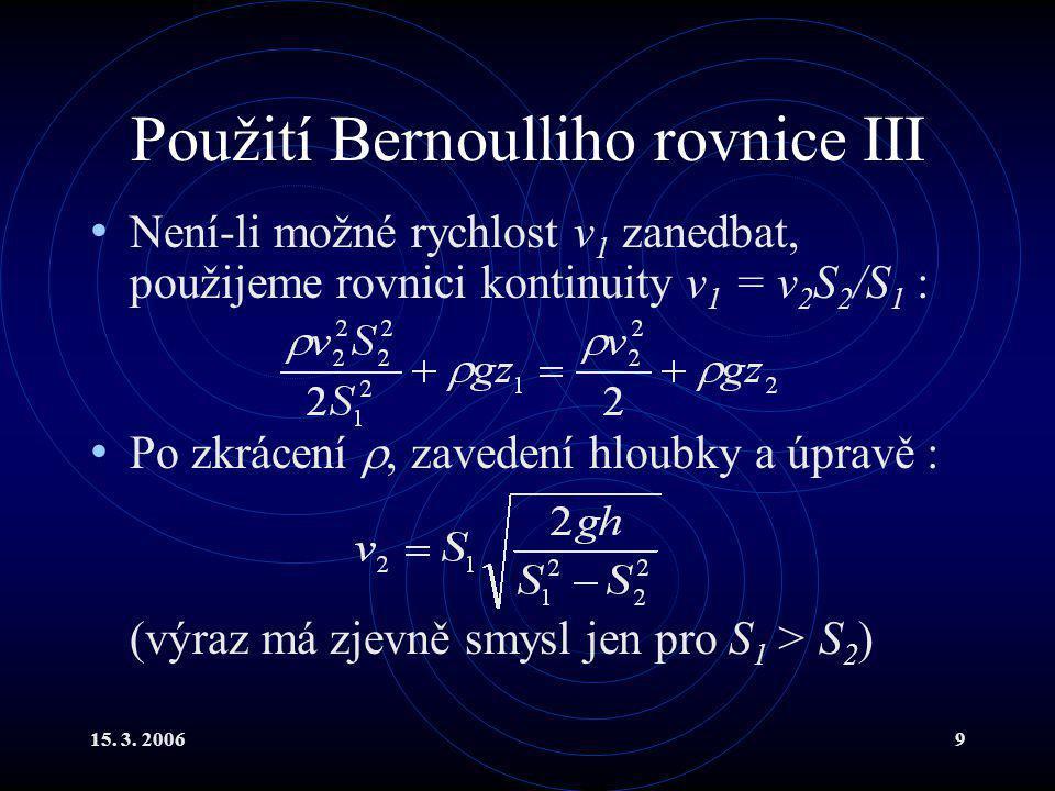 15. 3. 20069 Použití Bernoulliho rovnice III Není-li možné rychlost v 1 zanedbat, použijeme rovnici kontinuity v 1 = v 2 S 2 /S 1 : Po zkrácení , zav