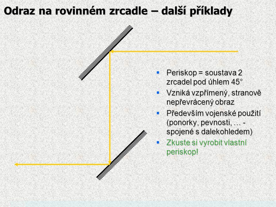 Odraz na rovinném zrcadle –další příklady  Zrcadlový kout:  2 zrcadla svírající pravý úhel způsobí, že paprsek se odráží rovnoběžně s paprskem příchozím  Využití: odrazky – jsou tvořené soustavou plošek svírajících pravý úhel – paprsky se vrací stejným směrem