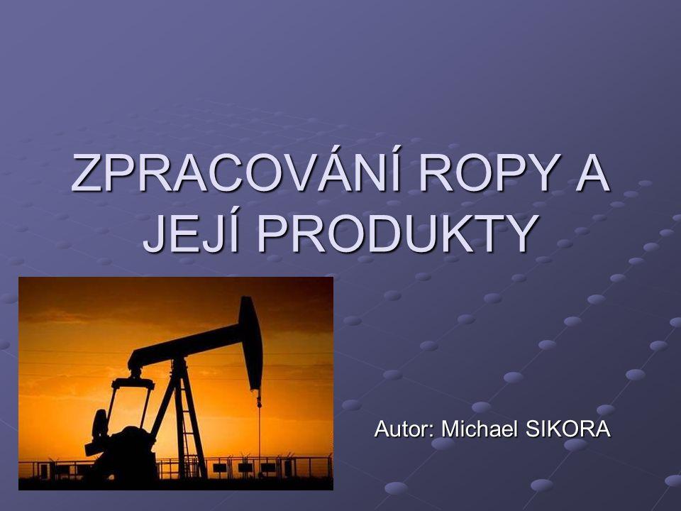 ZPRACOVÁNÍ ROPY A JEJÍ PRODUKTY Autor: Michael SIKORA