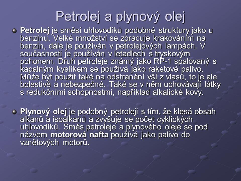 Petrolej a plynový olej Petrolej je směsí uhlovodíků podobné struktury jako u benzínu. Velké množství se zpracuje krakováním na benzín, dále je použív