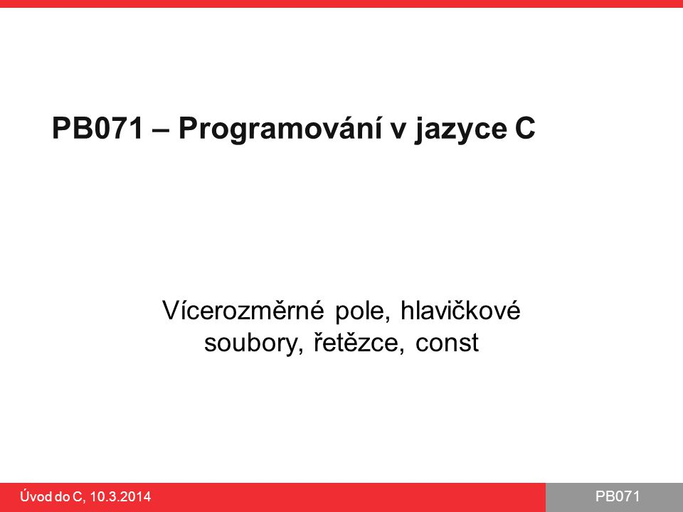 PB071 Úvod do C, 10.3.2014 Klíčové slovo const Zavedeno pro zvýšení robustnosti kódu proti nezáměrným implementačním chybám Motivace: ●potřebujeme označit proměnnou, která nesmí být změněna ●typicky konstanta, např.