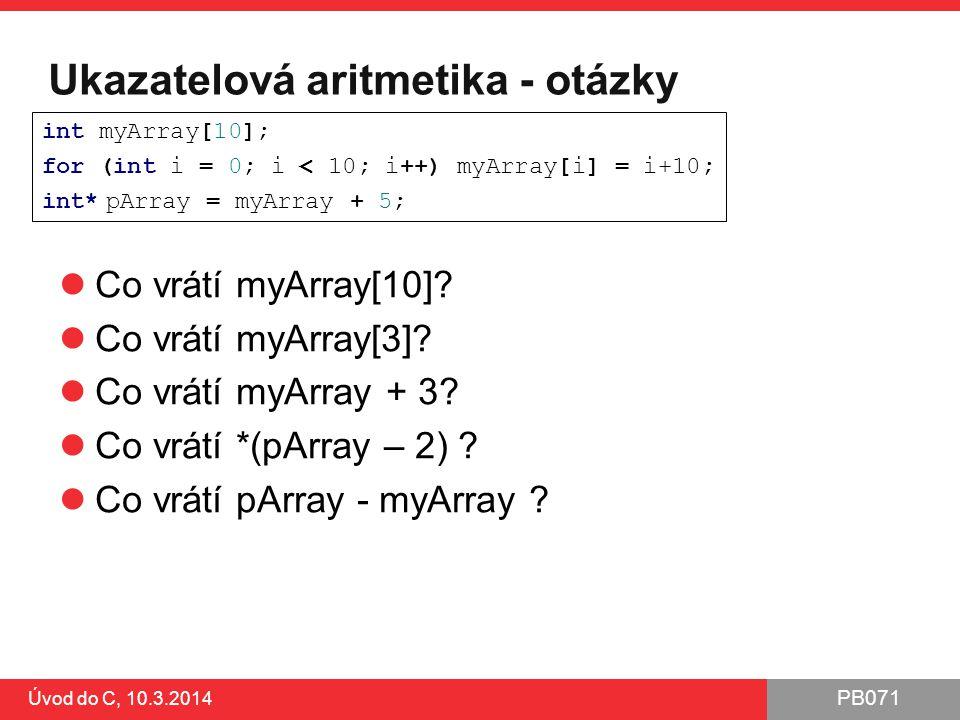 PB071 Úvod do C, 10.3.2014 Ukazatelová aritmetika - otázky Co vrátí myArray[10].