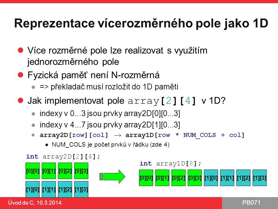 PB071 Úvod do C, 10.3.2014 Reprezentace vícerozměrného pole jako 1D Více rozměrné pole lze realizovat s využitím jednorozměrného pole Fyzická paměť není N-rozměrná ●=> překladač musí rozložit do 1D paměti Jak implementovat pole array[2][4] v 1D.