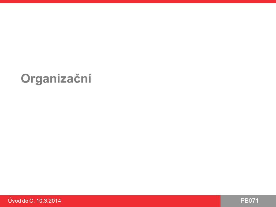 PB071 Úvod do C, 10.3.2014 Organizační Studentští poradci – využívejte ●místnost B011 – časy na hlavním webu Odevzdání prvního příkladu ●konec odevzdávání 11.3.2014 (zítra, půlnoc) ●je nutné odevzdat NAOSTRO.