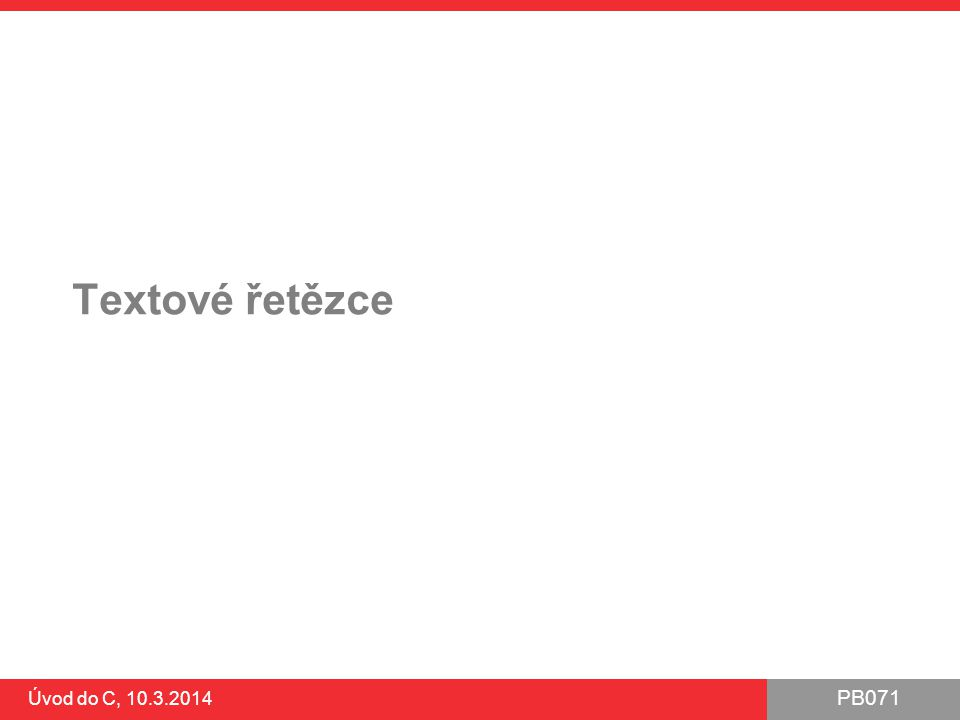 PB071 Úvod do C, 10.3.2014 Textové řetězce