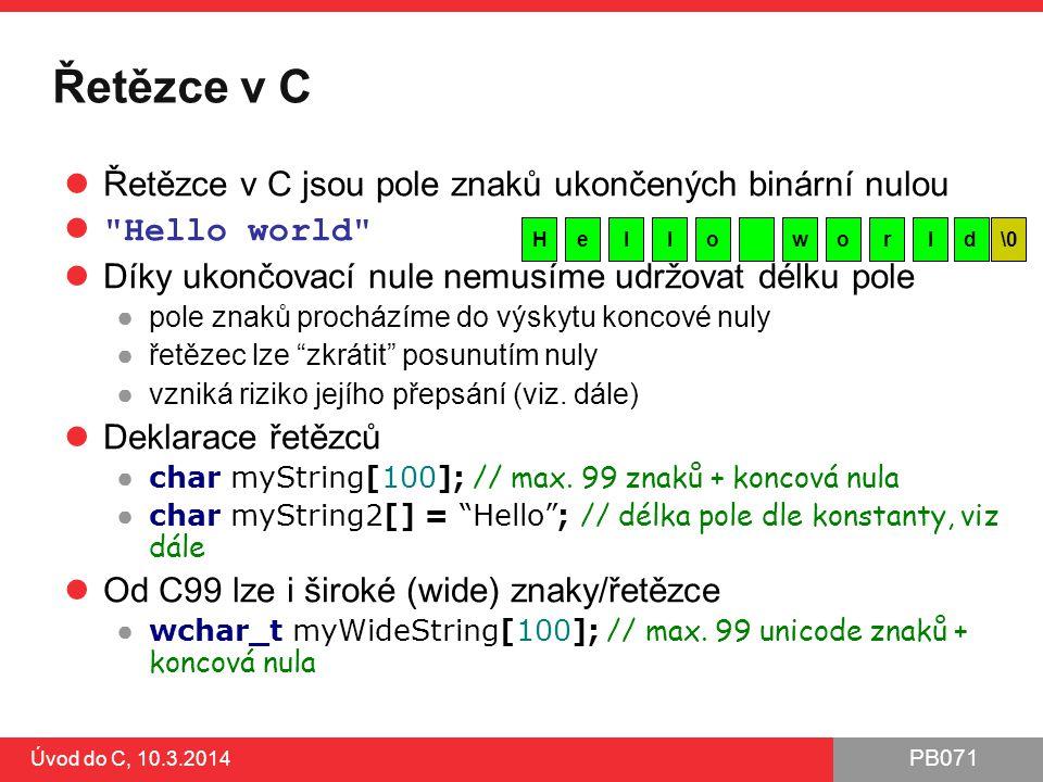 PB071 Úvod do C, 10.3.2014 Řetězce v C Řetězce v C jsou pole znaků ukončených binární nulou Hello world Díky ukončovací nule nemusíme udržovat délku pole ●pole znaků procházíme do výskytu koncové nuly ●řetězec lze zkrátit posunutím nuly ●vzniká riziko jejího přepsání (viz.