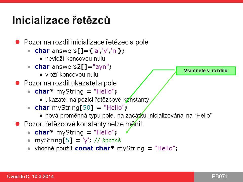 PB071 Úvod do C, 10.3.2014 Inicializace řetězců Pozor na rozdíl inicializace řetězec a pole ● char answers[]={ a , y , n }; ●nevloží koncovou nulu ● char answers2[]= ayn ; ●vloží koncovou nulu Pozor na rozdíl ukazatel a pole ● char* myString = Hello ; ●ukazatel na pozici řetězcové konstanty ● char myString[50] = Hello ; ●nová proměnná typu pole, na začátku inicializována na Hello Pozor, řetězcové konstanty nelze měnit ● char* myString = Hello ; ● myString[5] = y ; // špatně ●vhodné použít const char* myString = Hello ; Všimněte si rozdílu