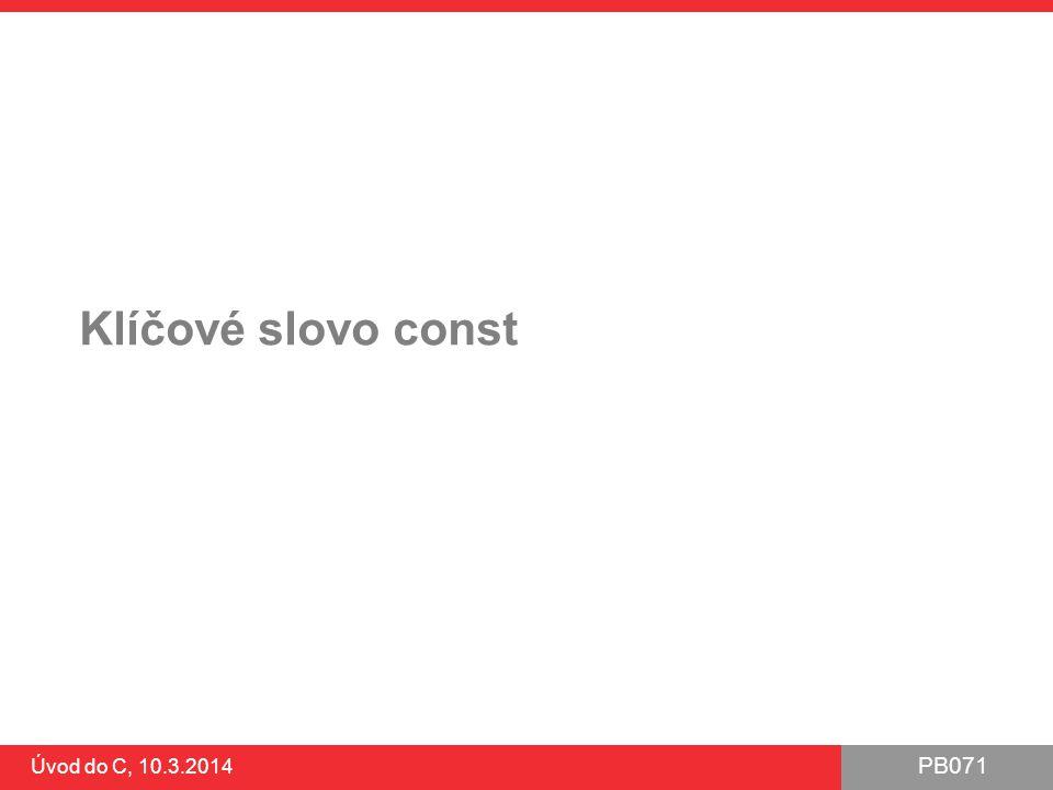 PB071 Úvod do C, 10.3.2014 Klíčové slovo const