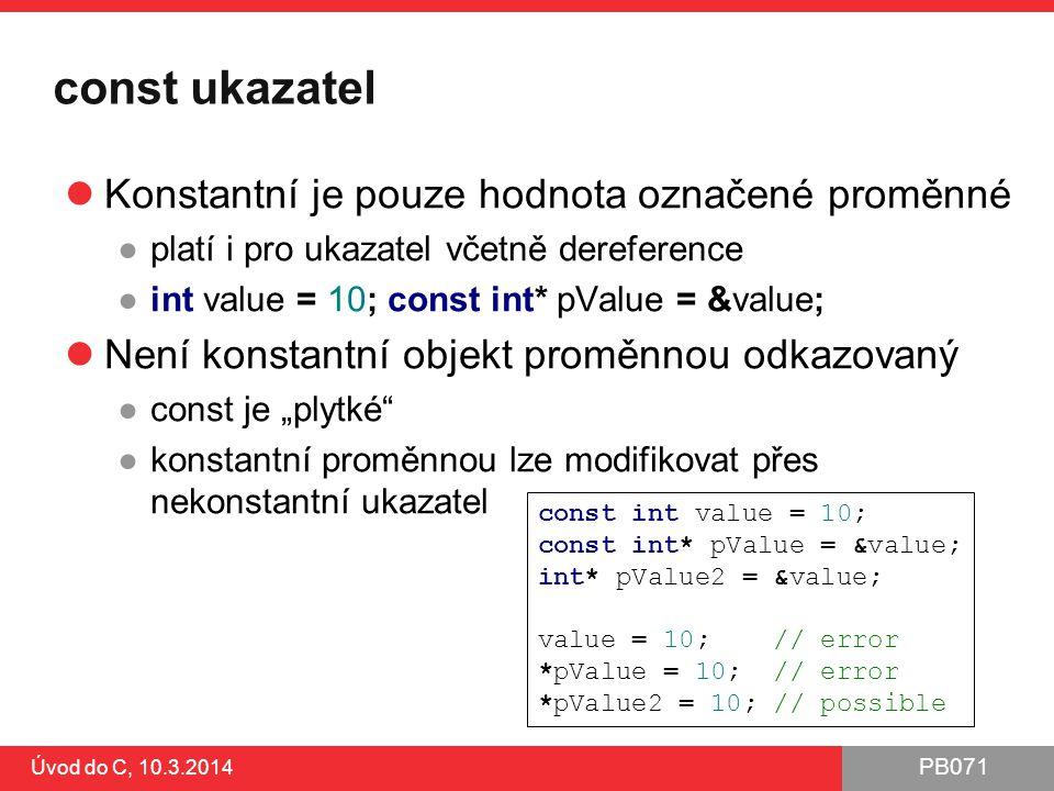 """PB071 Úvod do C, 10.3.2014 const ukazatel Konstantní je pouze hodnota označené proměnné ●platí i pro ukazatel včetně dereference ●int value = 10; const int* pValue = &value; Není konstantní objekt proměnnou odkazovaný ●const je """"plytké ●konstantní proměnnou lze modifikovat přes nekonstantní ukazatel const int value = 10; const int* pValue = &value; int* pValue2 = &value; value = 10; // error *pValue = 10; // error *pValue2 = 10; // possible"""