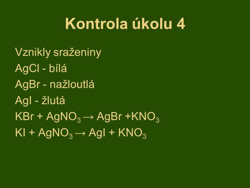 Kontrola úkolu 4 Vznikly sraženiny AgCl - bílá AgBr - nažloutlá AgI - žlutá KBr + AgNO 3 → AgBr +KNO 3 KI + AgNO 3 → AgI + KNO 3