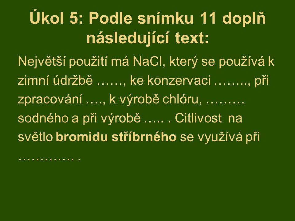 Úkol 5: Podle snímku 11 doplň následující text: Největší použití má NaCl, který se používá k zimní údržbě ……, ke konzervaci …….., při zpracování …., k