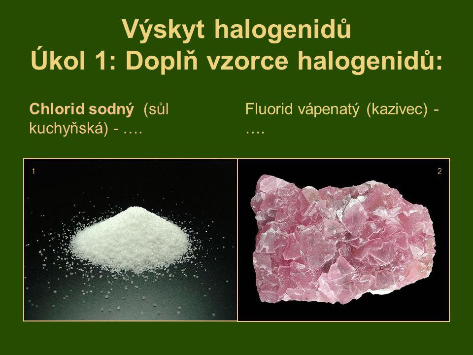 Výskyt halogenidů Úkol 1: Doplň vzorce halogenidů: Chlorid sodný (sůl kuchyňská) - …. Fluorid vápenatý (kazivec) - …. 12