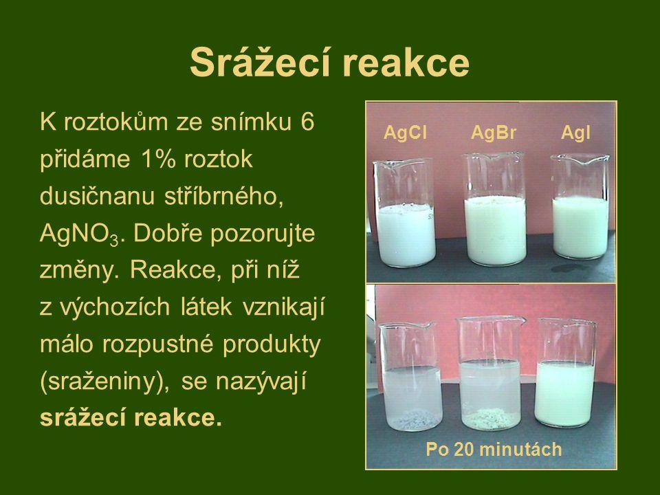 Srážecí reakce K roztokům ze snímku 6 přidáme 1% roztok dusičnanu stříbrného, AgNO 3. Dobře pozorujte změny. Reakce, při níž z výchozích látek vznikaj