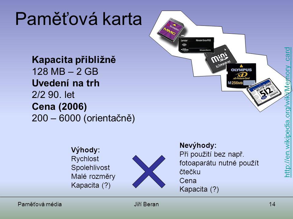 Paměťová médiaJiří Beran14 Paměťová karta Kapacita přibližně 128 MB – 2 GB Uvedení na trh 2/2 90. let Cena (2006) 200 – 6000 (orientačně) Výhody: Rych