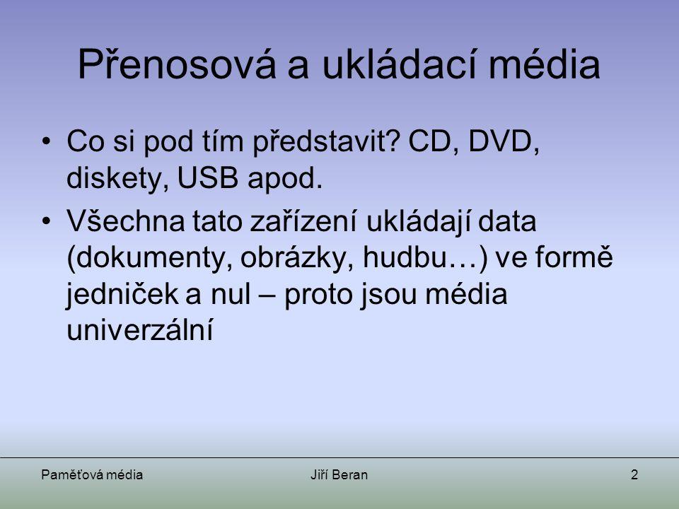Paměťová médiaJiří Beran2 Přenosová a ukládací média Co si pod tím představit? CD, DVD, diskety, USB apod. Všechna tato zařízení ukládají data (dokume