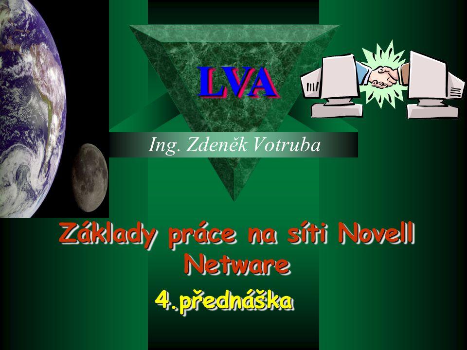 Ing. Zdeněk Votruba LVALVA Základy práce na síti Novell Netware 4.přednáška4.přednáška