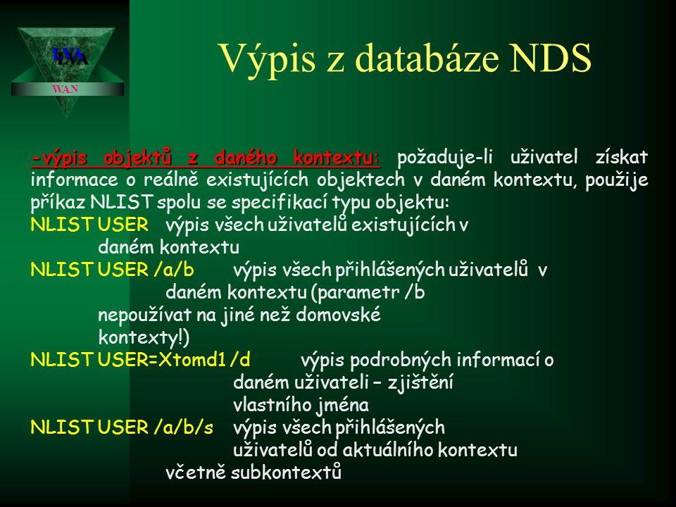 LVALVA WAN Výpis z databáze NDS -výpis objektů z daného kontextu: -výpis objektů z daného kontextu: požaduje-li uživatel získat informace o reálně existujících objektech v daném kontextu, použije příkaz NLIST spolu se specifikací typu objektu: NLIST USERvýpis všech uživatelů existujících v daném kontextu NLIST USER /a/bvýpis všech přihlášených uživatelů v daném kontextu (parametr /b nepoužívat na jiné než domovské kontexty!) NLIST USER=Xtomd1 /dvýpis podrobných informací o daném uživateli – zjištění vlastního jména NLIST USER /a/b/svýpis všech přihlášených uživatelů od aktuálního kontextu včetně subkontextů