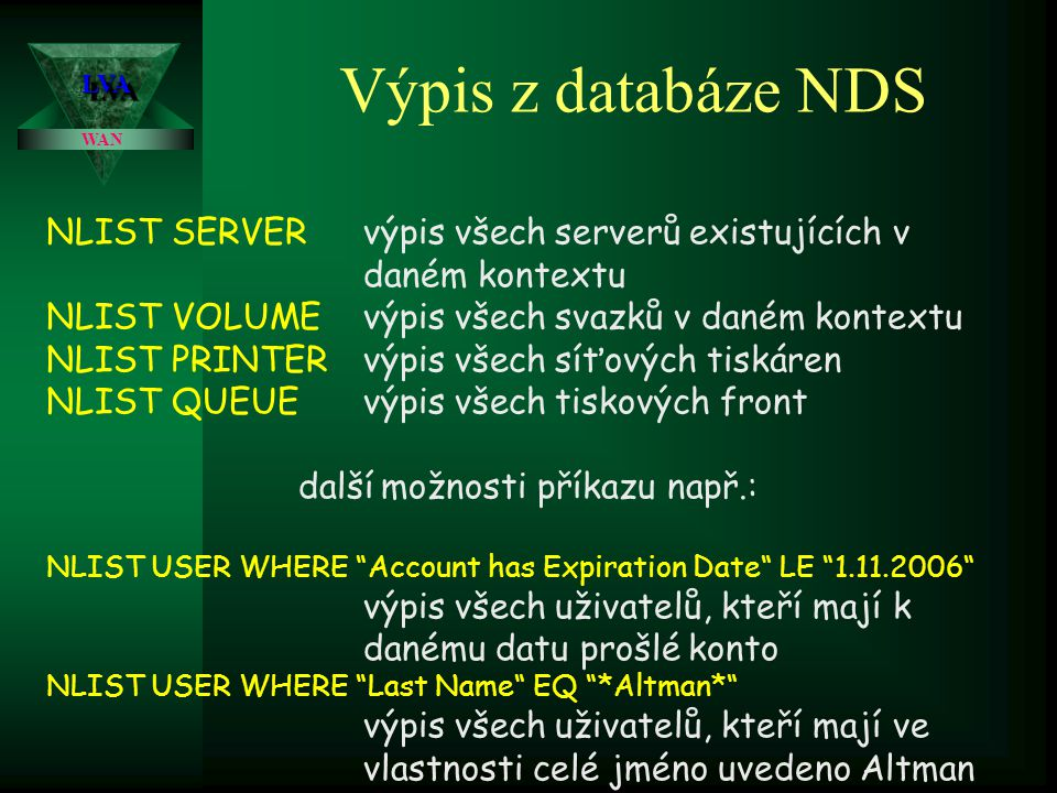 LVALVA WAN Výpis z databáze NDS NLIST SERVERvýpis všech serverů existujících v daném kontextu NLIST VOLUMEvýpis všech svazků v daném kontextu NLIST PRINTERvýpis všech síťových tiskáren NLIST QUEUEvýpis všech tiskových front další možnosti příkazu např.: NLIST USER WHERE Account has Expiration Date LE 1.11.2006 výpis všech uživatelů, kteří mají k danému datu prošlé konto NLIST USER WHERE Last Name EQ *Altman* výpis všech uživatelů, kteří mají ve vlastnosti celé jméno uvedeno Altman