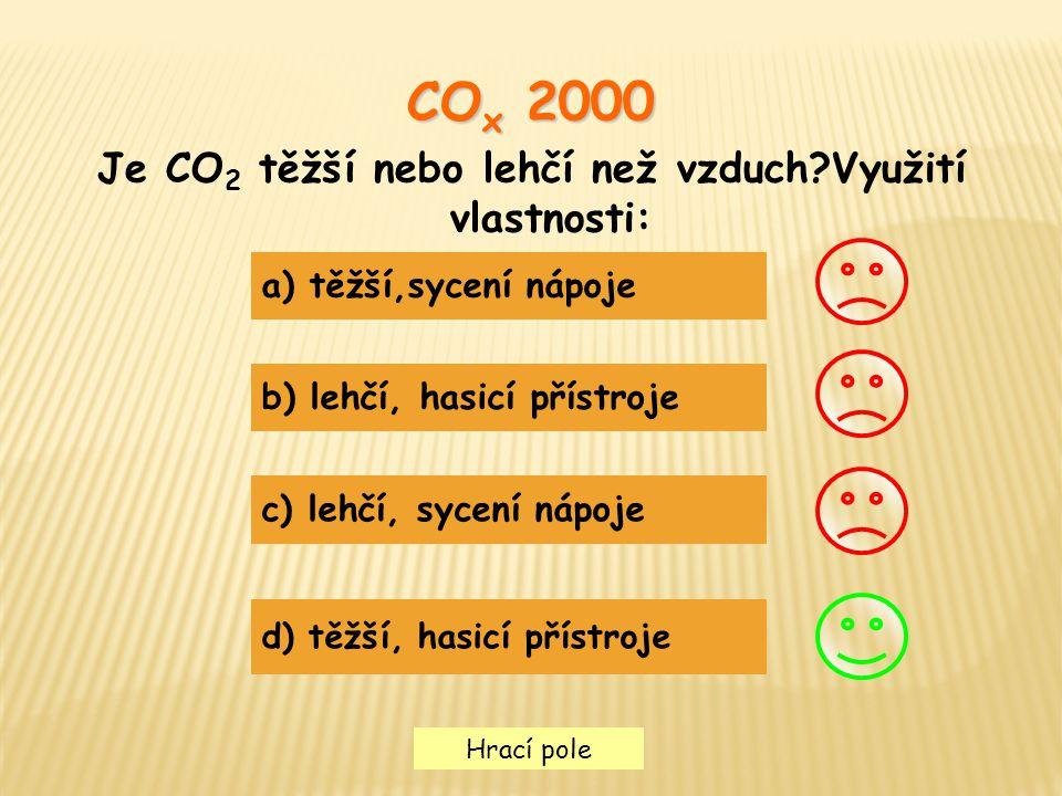 Hrací pole CO x 2000 Je CO 2 těžší nebo lehčí než vzduch?Využití vlastnosti: a) těžší,sycení nápoje b) lehčí, hasicí přístroje c) lehčí, sycení nápoje