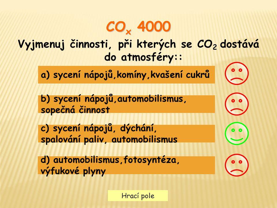 Hrací pole CO x 4000 Vyjmenuj činnosti, při kterých se CO 2 dostává do atmosféry:: a) sycení nápojů,komíny,kvašení cukrů b) sycení nápojů,automobilism