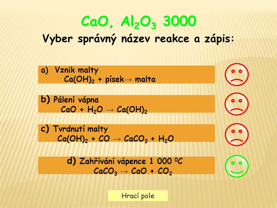 Hrací pole CaO, Al 2 O 3 3000 Vyber správný název reakce a zápis: a)Vznik maltyVznik malty Ca(OH) 2 + písek → malta b) Pálení vápna CaO + H 2 O → Ca(O