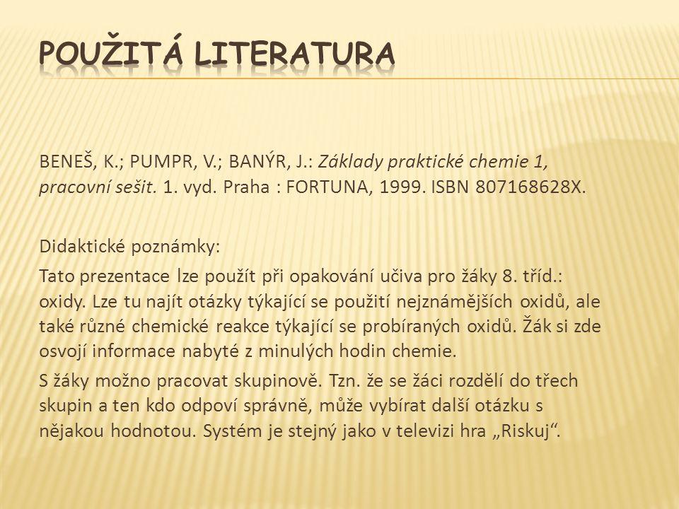 BENEŠ, K.; PUMPR, V.; BANÝR, J.: Základy praktické chemie 1, pracovní sešit. 1. vyd. Praha : FORTUNA, 1999. ISBN 807168628X. Didaktické poznámky: Tato