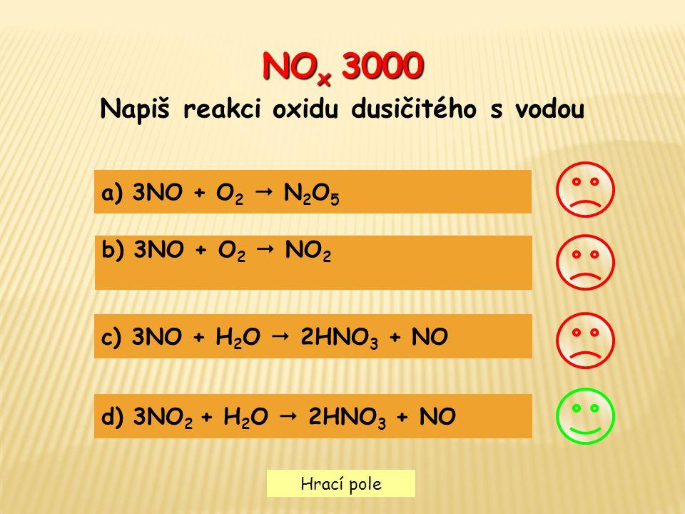 Hrací pole NO x 3000 Napiš reakci oxidu dusičitého s vodou a) 3NO + O 2  N 2 O 5 b) 3NO + O 2  NO 2 c) 3NO + H 2 O  2HNO 3 + NO d) 3NO 2 + H 2 O 