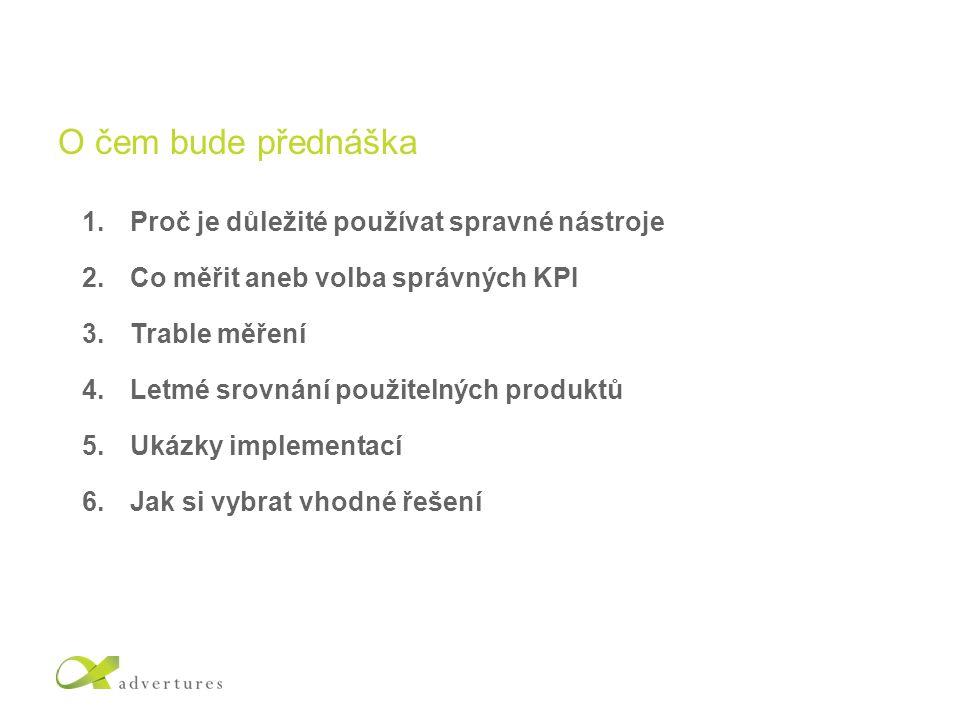 O čem bude přednáška 1.Proč je důležité používat spravné nástroje 2.Co měřit aneb volba správných KPI 3.Trable měření 4.Letmé srovnání použitelných produktů 5.Ukázky implementací 6.Jak si vybrat vhodné řešení