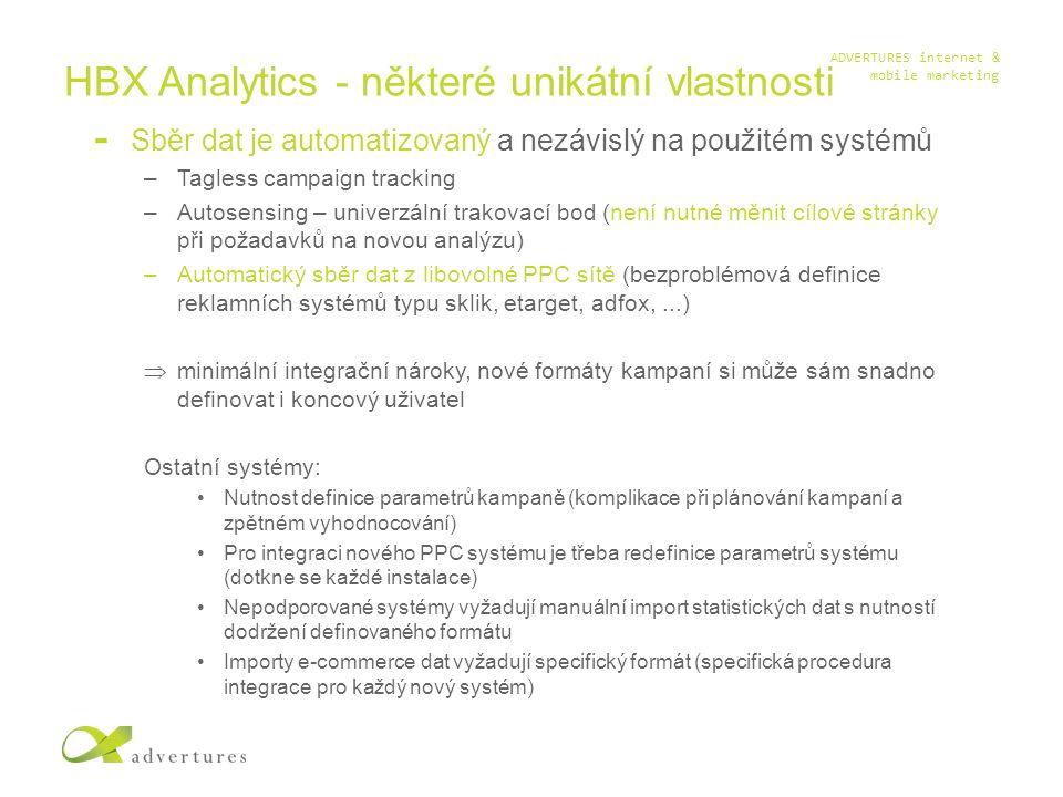 ADVERTURES internet & mobile marketing HBX Analytics - některé unikátní vlastnosti Sběr dat je automatizovaný a nezávislý na použitém systémů –Tagless campaign tracking –Autosensing – univerzální trakovací bod (není nutné měnit cílové stránky při požadavků na novou analýzu) –Automatický sběr dat z libovolné PPC sítě (bezproblémová definice reklamních systémů typu sklik, etarget, adfox,...)  minimální integrační nároky, nové formáty kampaní si může sám snadno definovat i koncový uživatel Ostatní systémy: Nutnost definice parametrů kampaně (komplikace při plánování kampaní a zpětném vyhodnocování) Pro integraci nového PPC systému je třeba redefinice parametrů systému (dotkne se každé instalace) Nepodporované systémy vyžadují manuální import statistických dat s nutností dodržení definovaného formátu Importy e-commerce dat vyžadují specifický formát (specifická procedura integrace pro každý nový systém)