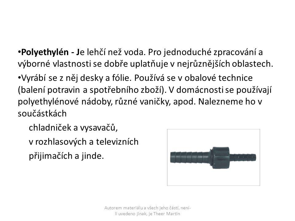 Polyethylén - Je lehčí než voda. Pro jednoduché zpracování a výborné vlastnosti se dobře uplatňuje v nejrůznějších oblastech. Vyrábí se z něj desky a