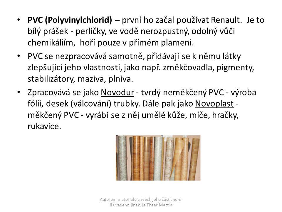 PVC (Polyvinylchlorid) – první ho začal používat Renault. Je to bílý prášek - perličky, ve vodě nerozpustný, odolný vůči chemikáliím, hoří pouze v pří