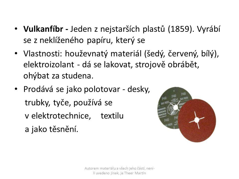 Vulkanfíbr - Jeden z nejstarších plastů (1859). Vyrábí se z neklíženého papíru, který se Vlastnosti: houževnatý materiál (šedý, červený, bílý), elektr