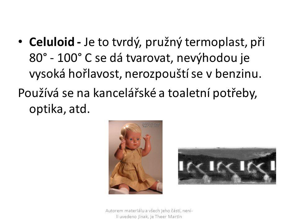 Celuloid - Je to tvrdý, pružný termoplast, při 80° - 100° C se dá tvarovat, nevýhodou je vysoká hořlavost, nerozpouští se v benzinu. Používá se na kan