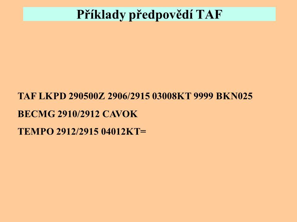 Příklady předpovědí TAF TAF LKTB 221100Z 2212/2318 33005KT 9000 BKN020 TEMPO 2212/2218 4000 BR BKN012 BECMG 2301/2303 VRB02KT 3500 BR BKN016 TEMPO 230