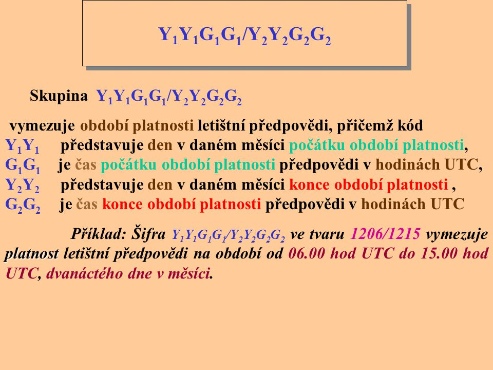 Y 1 Y 1 G 1 G 1 /Y 2 Y 2 G 2 G 2 Skupina Y 1 Y 1 G 1 G 1 /Y 2 Y 2 G 2 G 2 vymezuje období platnosti letištní předpovědi, přičemž kód Y 1 Y 1 představuje den v daném měsíci počátku období platnosti, G 1 G 1 je čas počátku období platnosti předpovědi v hodinách UTC, Y 2 Y 2 představuje den v daném měsíci konce období platnosti, G 2 G 2 je čas konce období platnosti předpovědi v hodinách UTC platnost Příklad: Šifra Y 1 Y 1 G 1 G 1 /Y 2 Y 2 G 2 G 2 ve tvaru 1206/1215 vymezuje platnost letištní předpovědi na období od 06.00 hod UTC do 15.00 hod UTC, dvanáctého dne v měsíci.