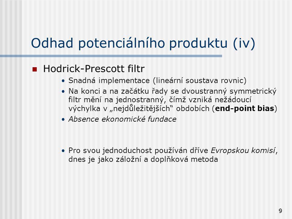 9 Odhad potenciálního produktu (iv) Hodrick-Prescott filtr Snadná implementace (lineární soustava rovnic) Na konci a na začátku řady se dvoustranný sy