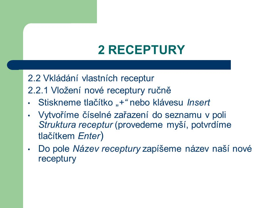 """2 RECEPTURY 2.2 Vkládání vlastních receptur 2.2.1 Vložení nové receptury ručně Stiskneme tlačítko """"+ nebo klávesu Insert Vytvoříme číselné zařazení do seznamu v poli Struktura receptur (provedeme myší, potvrdíme tlačítkem Enter ) Do pole Název receptury zapíšeme název naší nové receptury"""