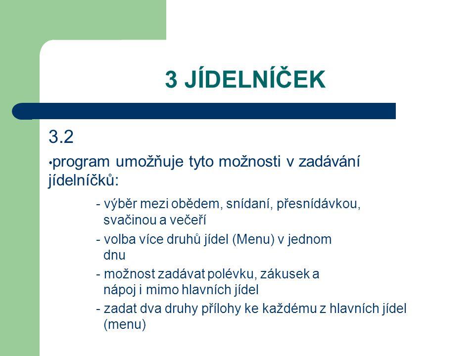 3 JÍDELNÍČEK 3.2 program umožňuje tyto možnosti v zadávání jídelníčků: - výběr mezi obědem, snídaní, přesnídávkou, svačinou a večeří - volba více druhů jídel (Menu) v jednom dnu - možnost zadávat polévku, zákusek a nápoj i mimo hlavních jídel - zadat dva druhy přílohy ke každému z hlavních jídel (menu)