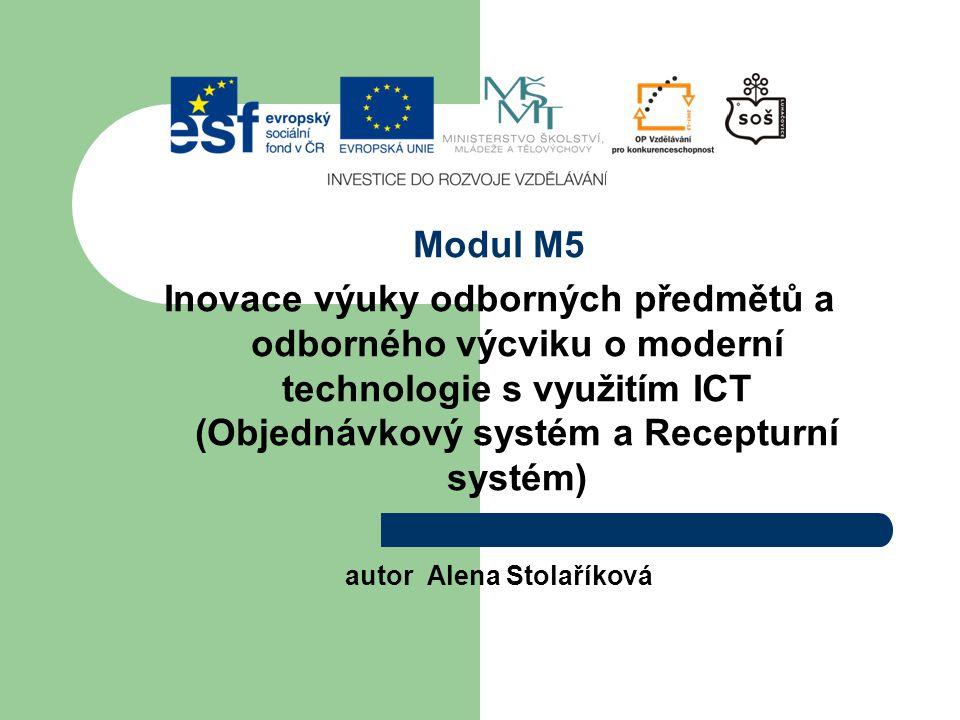 Modul M5 Inovace výuky odborných předmětů a odborného výcviku o moderní technologie s využitím ICT (Objednávkový systém a Recepturní systém) autor Alena Stolaříková