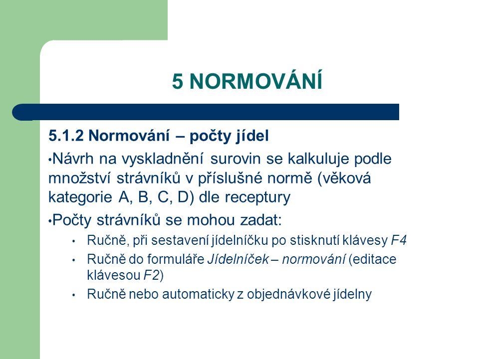 5 NORMOVÁNÍ 5.1.2 Normování – počty jídel Návrh na vyskladnění surovin se kalkuluje podle množství strávníků v příslušné normě (věková kategorie A, B, C, D) dle receptury Počty strávníků se mohou zadat: Ručně, při sestavení jídelníčku po stisknutí klávesy F4 Ručně do formuláře Jídelníček – normování (editace klávesou F2) Ručně nebo automaticky z objednávkové jídelny