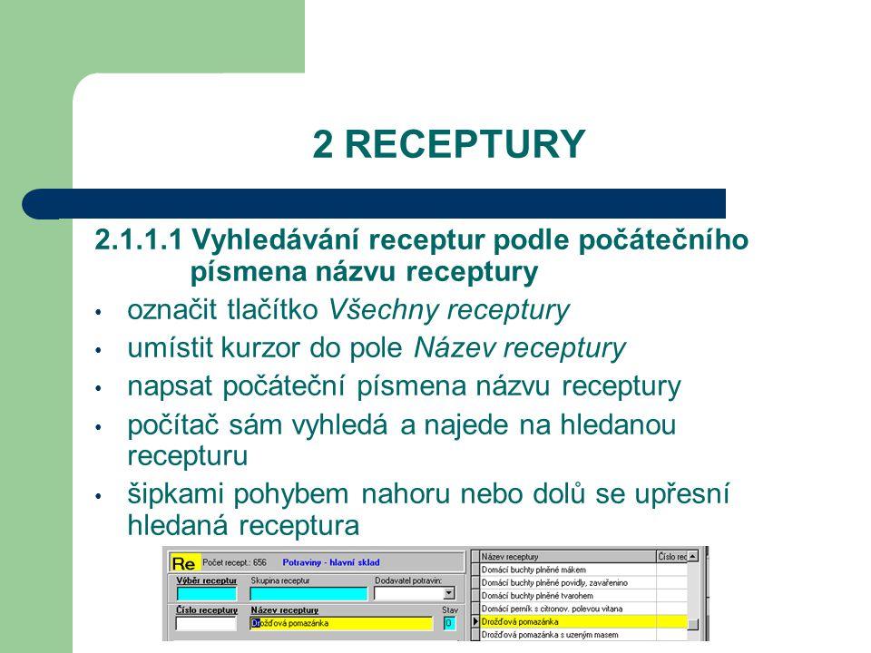 2 RECEPTURY 2.1.1.1 Vyhledávání receptur podle počátečního písmena názvu receptury označit tlačítko Všechny receptury umístit kurzor do pole Název receptury napsat počáteční písmena názvu receptury počítač sám vyhledá a najede na hledanou recepturu šipkami pohybem nahoru nebo dolů se upřesní hledaná receptura