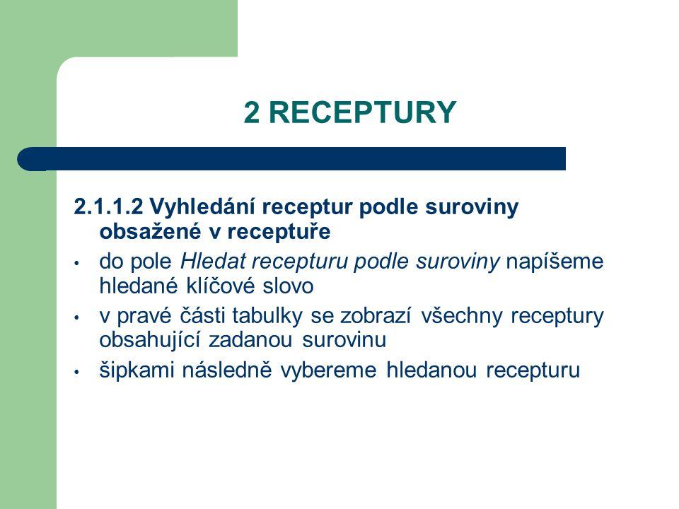 2 RECEPTURY 2.1.1.3 Vyhledávání receptury podle textového řetězce kurzor umístíme do pole Název receptury zadáme část textu, který zadaná receptura obsahuje stiskneme tlačítko F3 dohledáme šipkami klávesnice směrem dolů tlačítkem Enter otevřeme hledanou recepturu