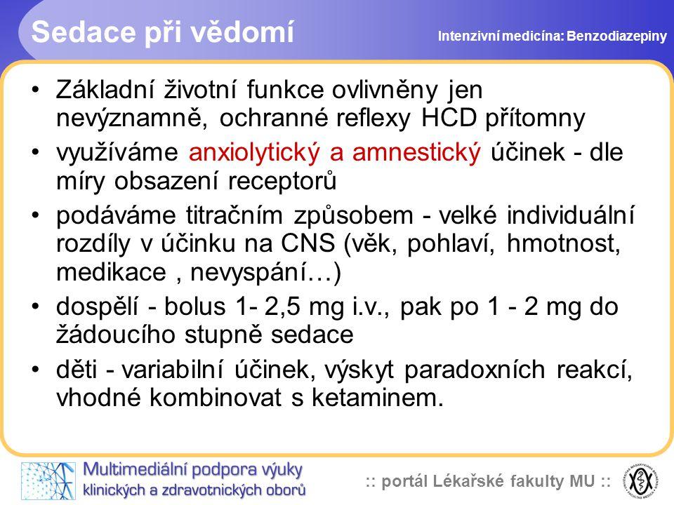 :: portál Lékařské fakulty MU :: Sedace při vědomí Základní životní funkce ovlivněny jen nevýznamně, ochranné reflexy HCD přítomny využíváme anxiolytický a amnestický účinek - dle míry obsazení receptorů podáváme titračním způsobem - velké individuální rozdíly v účinku na CNS (věk, pohlaví, hmotnost, medikace, nevyspání…) dospělí - bolus 1- 2,5 mg i.v., pak po 1 - 2 mg do žádoucího stupně sedace děti - variabilní účinek, výskyt paradoxních reakcí, vhodné kombinovat s ketaminem.
