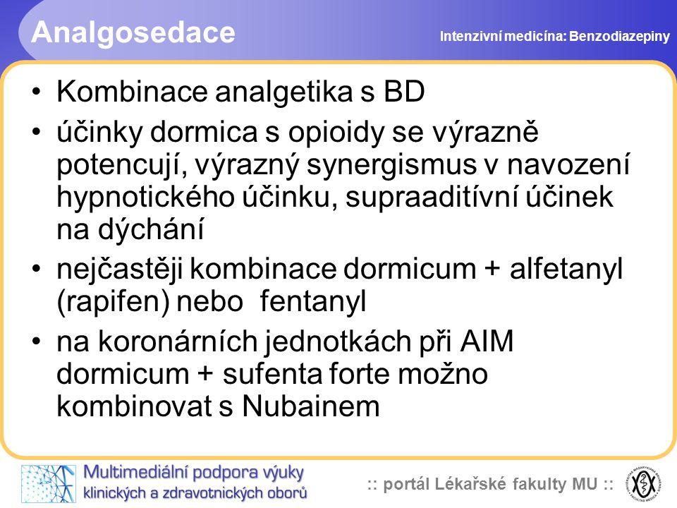 :: portál Lékařské fakulty MU :: Analgosedace Kombinace analgetika s BD účinky dormica s opioidy se výrazně potencují, výrazný synergismus v navození hypnotického účinku, supraaditívní účinek na dýchání nejčastěji kombinace dormicum + alfetanyl (rapifen) nebo fentanyl na koronárních jednotkách při AIM dormicum + sufenta forte možno kombinovat s Nubainem Intenzivní medicína: Benzodiazepiny