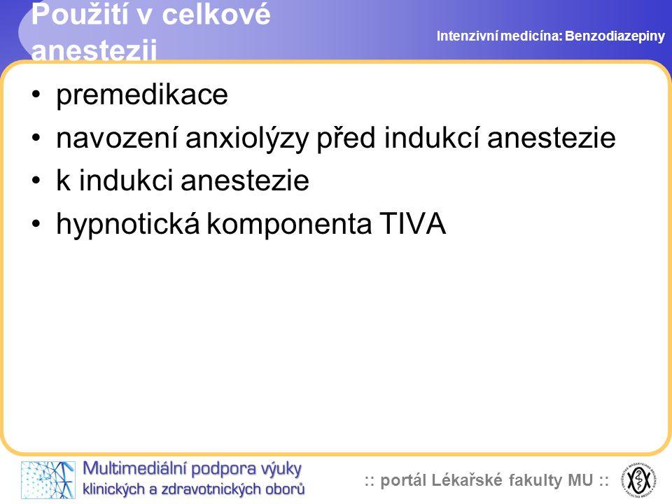 :: portál Lékařské fakulty MU :: Použití v celkové anestezii premedikace navození anxiolýzy před indukcí anestezie k indukci anestezie hypnotická komponenta TIVA Intenzivní medicína: Benzodiazepiny