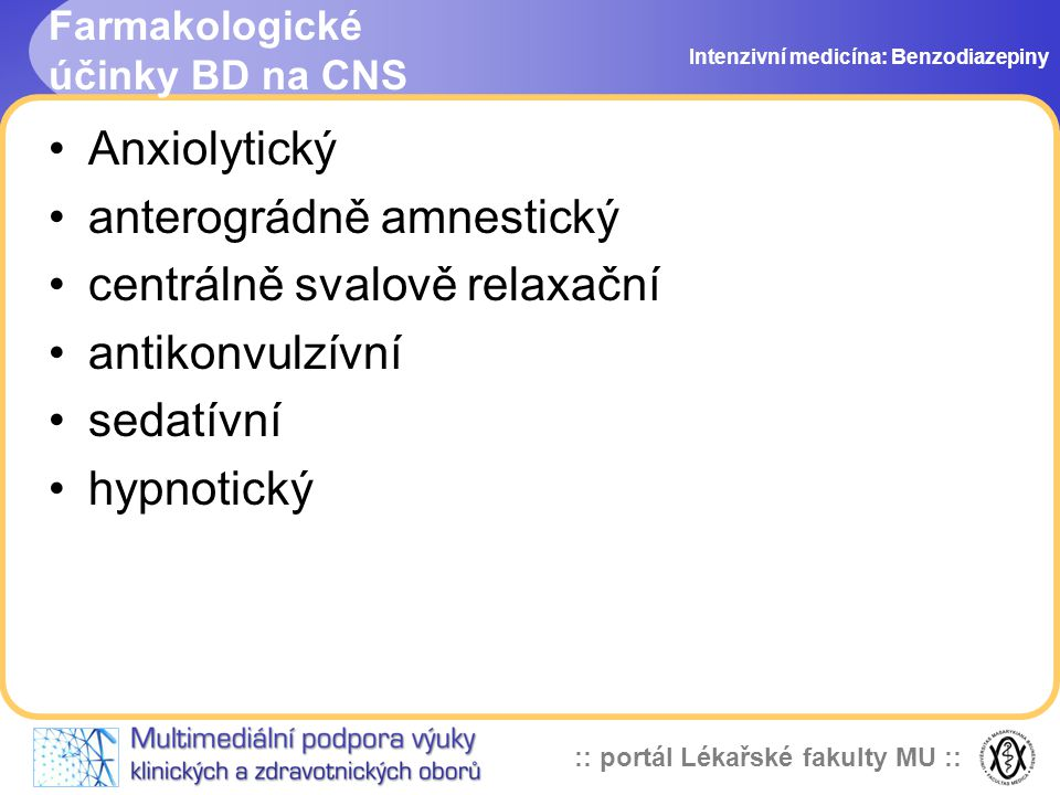 :: portál Lékařské fakulty MU :: Farmakologické účinky BD na CNS Anxiolytický anterográdně amnestický centrálně svalově relaxační antikonvulzívní sedatívní hypnotický Intenzivní medicína: Benzodiazepiny