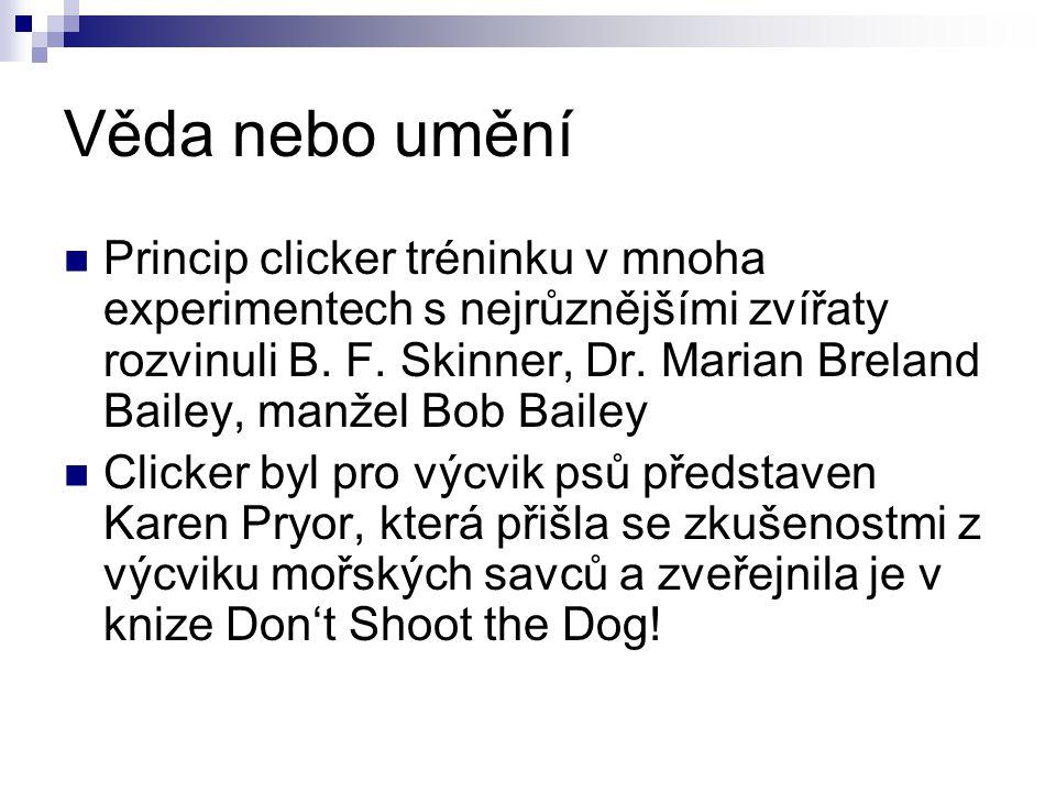 Věda nebo umění Princip clicker tréninku v mnoha experimentech s nejrůznějšími zvířaty rozvinuli B. F. Skinner, Dr. Marian Breland Bailey, manžel Bob