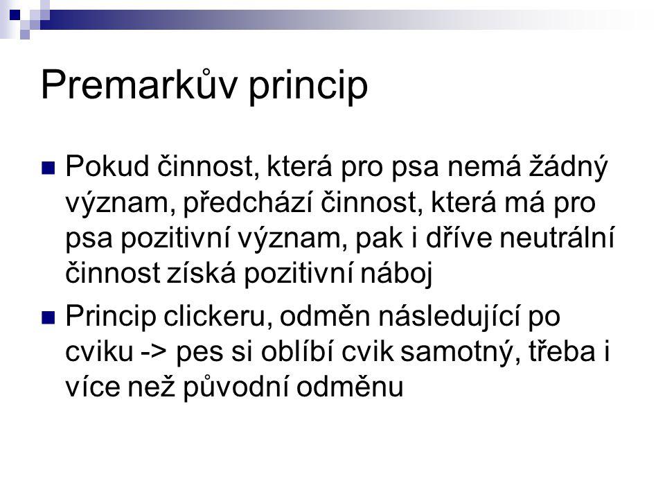 Premarkův princip Pokud činnost, která pro psa nemá žádný význam, předchází činnost, která má pro psa pozitivní význam, pak i dříve neutrální činnost