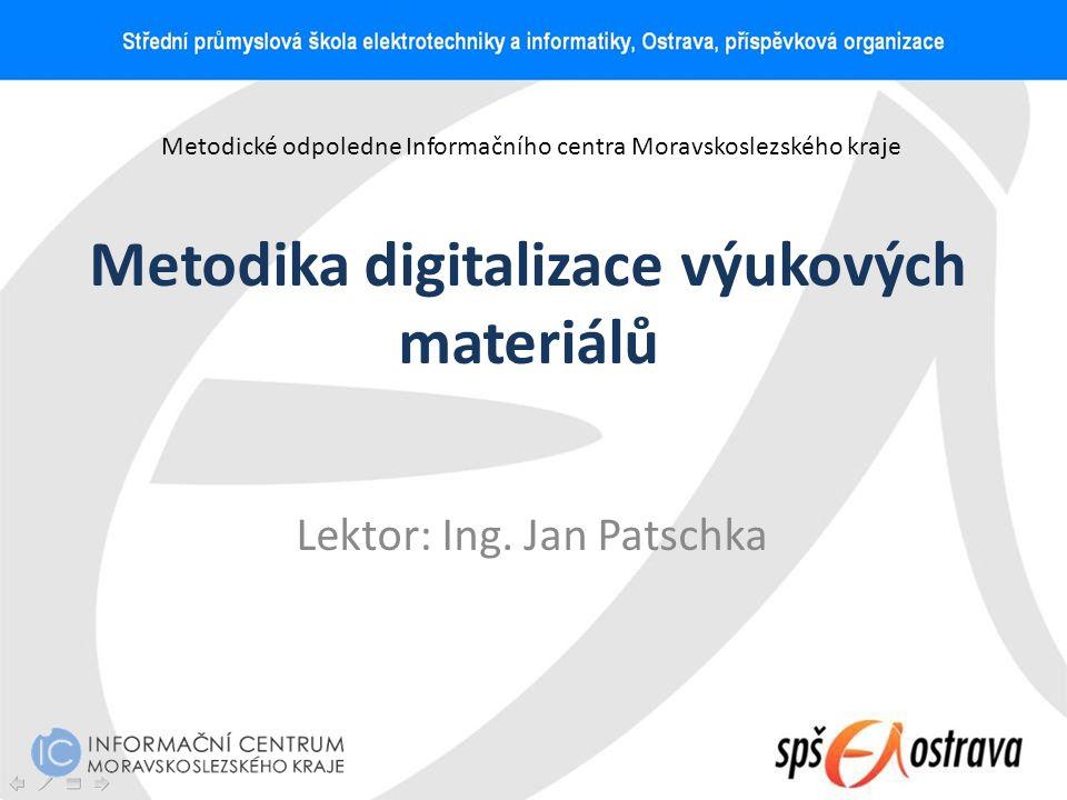 Metodika digitalizace výukových materiálů Lektor: Ing. Jan Patschka Metodické odpoledne Informačního centra Moravskoslezského kraje